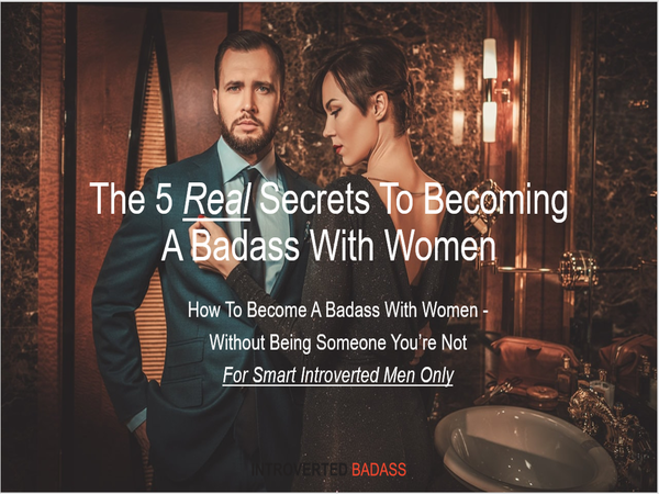 Click This Image Right Now To Register For: The 5 REAL Secrets To Become A Badass With Women - How Smart, Introverted Men Attract Women Naturally